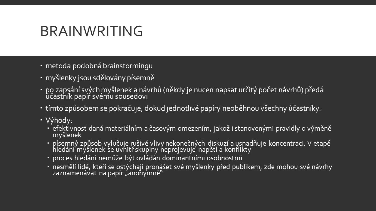 BRAINWRITING  metoda podobná brainstormingu  myšlenky jsou sdělovány písemně  po zapsání svých myšlenek a návrhů (někdy je nucen napsat určitý počet návrhů) předá účastník papír svému sousedovi  tímto způsobem se pokračuje, dokud jednotlivé papíry neoběhnou všechny účastníky.