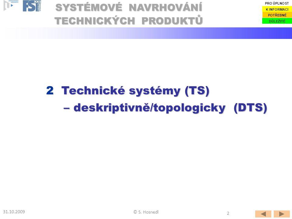2 Technické systémy (TS) – deskriptivně/topologicky (DTS) SYSTÉMOVÉ NAVRHOVÁNÍ TECHNICKÝCH PRODUKTŮ 31.10.2009 © S. Hosnedl DŮLEŽITÉ POTŘEBNÉ K INFORM
