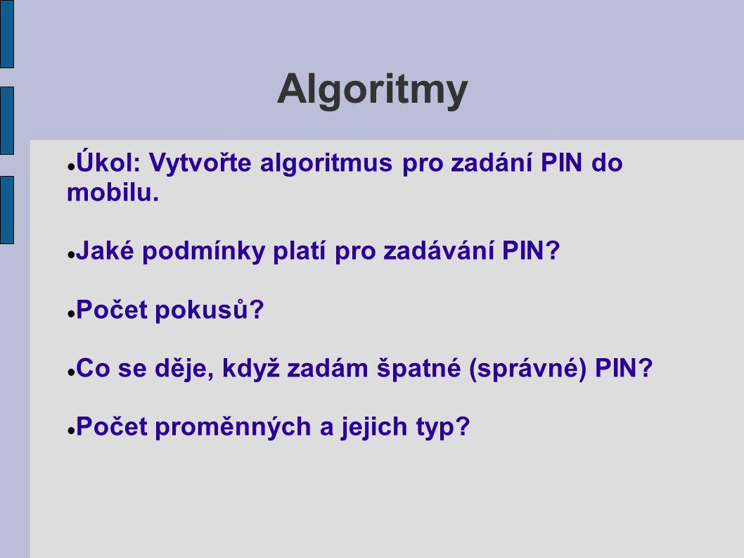 Algoritmy Úkol: Vytvořte algoritmus pro zadání PIN do mobilu. Jaké podmínky platí pro zadávání PIN? Počet pokusů? Co se děje, když zadám špatné (správ