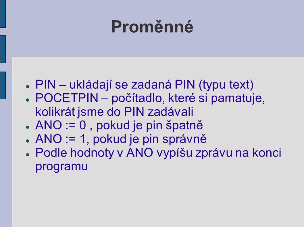 Proměnné PIN – ukládají se zadaná PIN (typu text) POCETPIN – počítadlo, které si pamatuje, kolikrát jsme do PIN zadávali ANO := 0, pokud je pin špatně