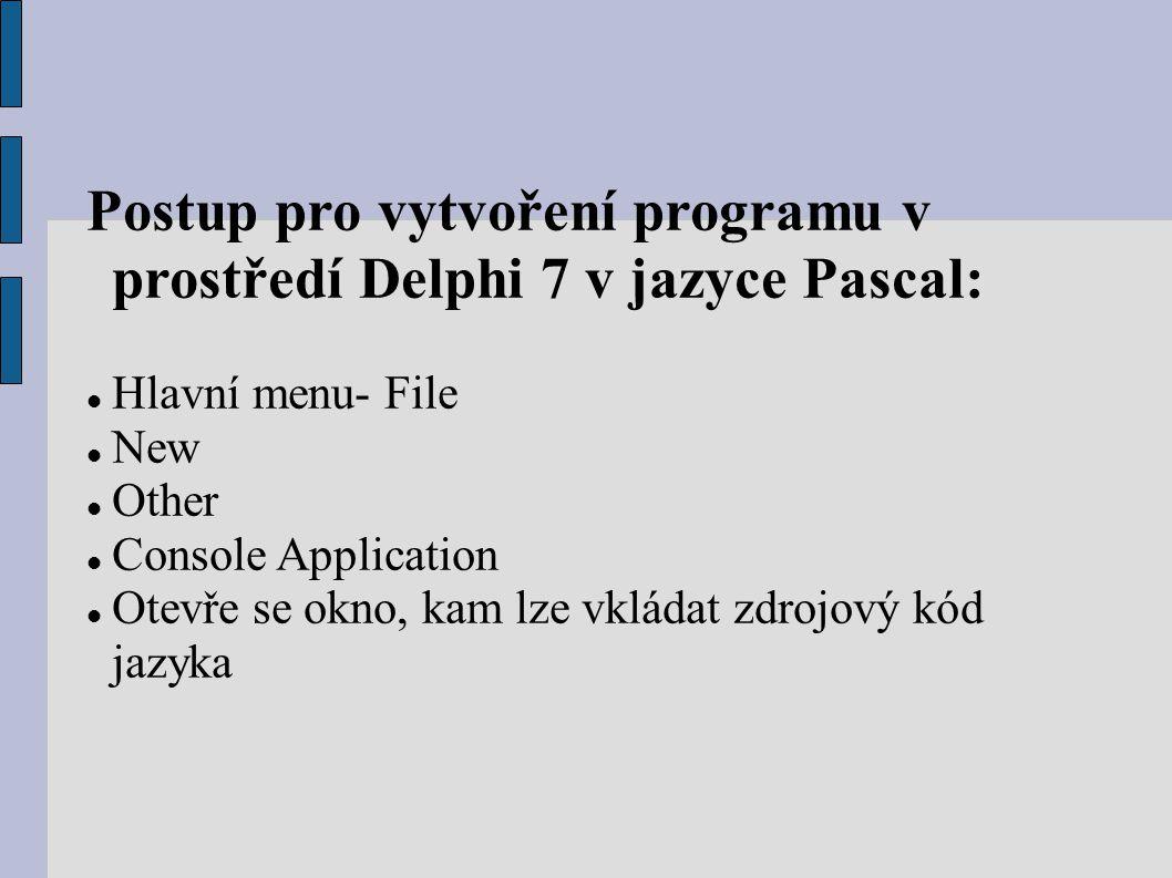 Postup pro vytvoření programu v prostředí Delphi 7 v jazyce Pascal: Hlavní menu- File New Other Console Application Otevře se okno, kam lze vkládat zd