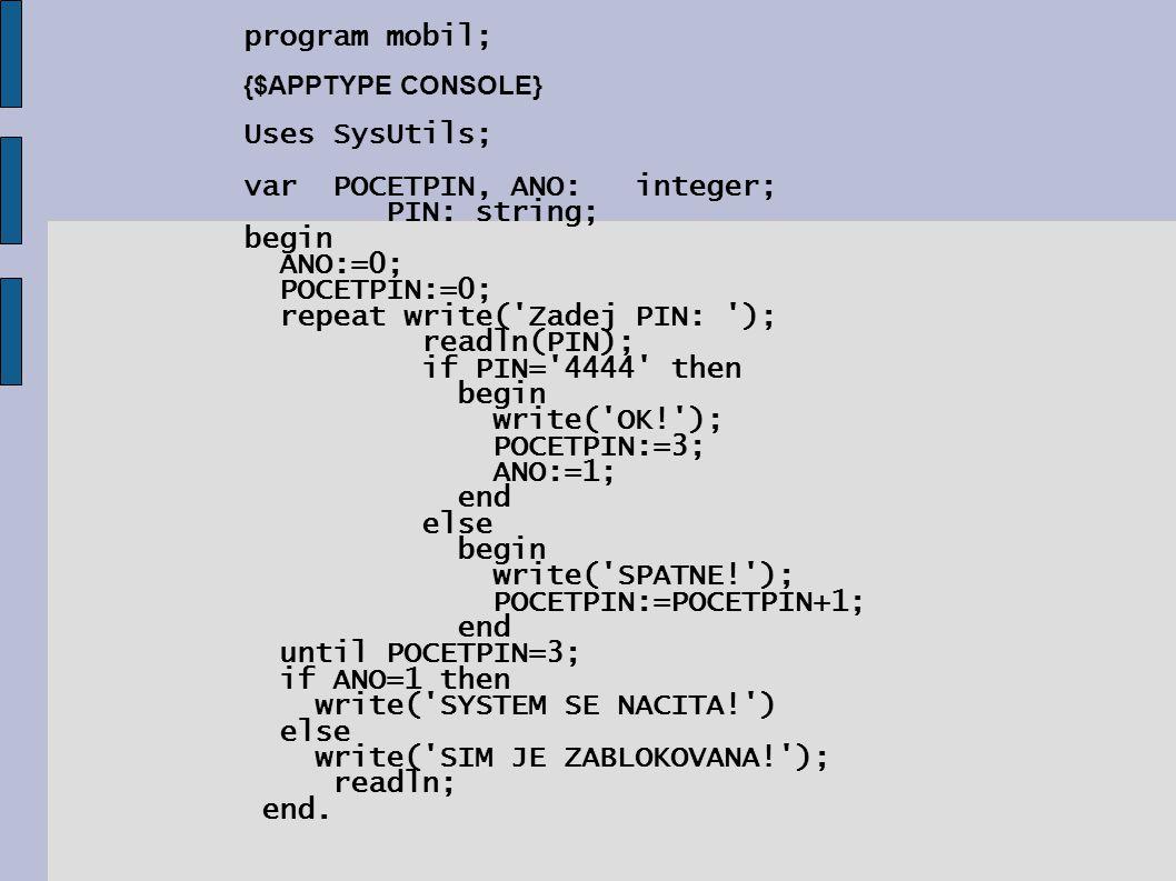 program mobil; {$APPTYPE CONSOLE} Uses SysUtils; var POCETPIN, ANO: integer; PIN: string; begin ANO:=0; POCETPIN:=0; repeat write('Zadej PIN: '); read