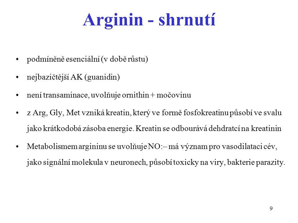 9 Arginin - shrnutí podmíněně esenciální (v době růstu) nejbazičtější AK (guanidin) není transaminace, uvolňuje ornithin + močovinu z Arg, Gly, Met vz