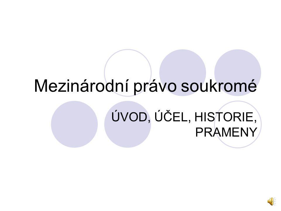 Mezinárodní právo soukromé ÚVOD, ÚČEL, HISTORIE, PRAMENY