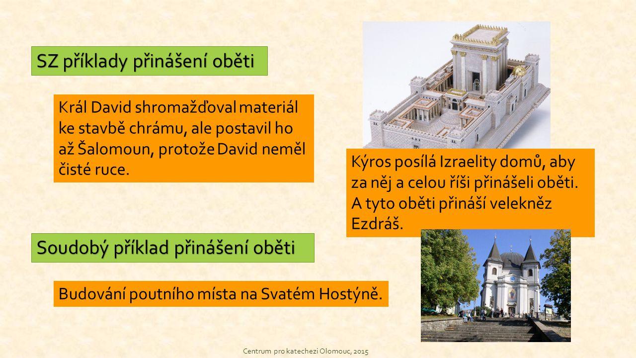 Centrum pro katechezi Olomouc, 2015 SZ příklady přinášení oběti Soudobý příklad přinášení oběti Král David shromažďoval materiál ke stavbě chrámu, ale postavil ho až Šalomoun, protože David neměl čisté ruce.