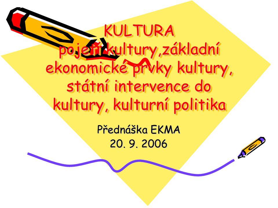 KULTURA pojetí kultury,základní ekonomické prvky kultury, státní intervence do kultury, kulturní politika Přednáška EKMA 20. 9. 2006