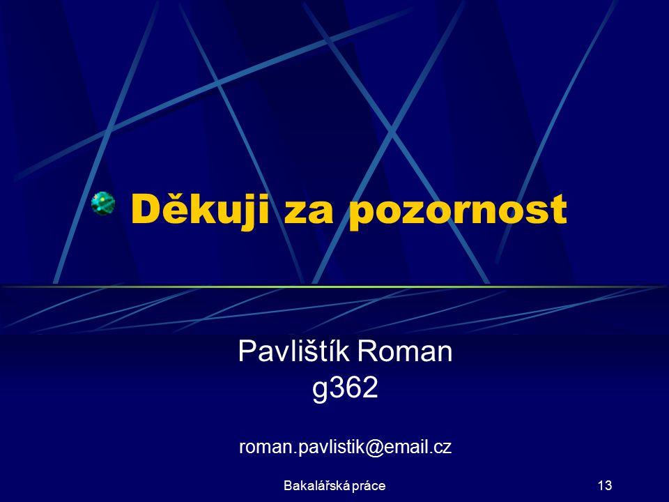 Bakalářská práce13 Děkuji za pozornost Pavlištík Roman g362 roman.pavlistik@email.cz