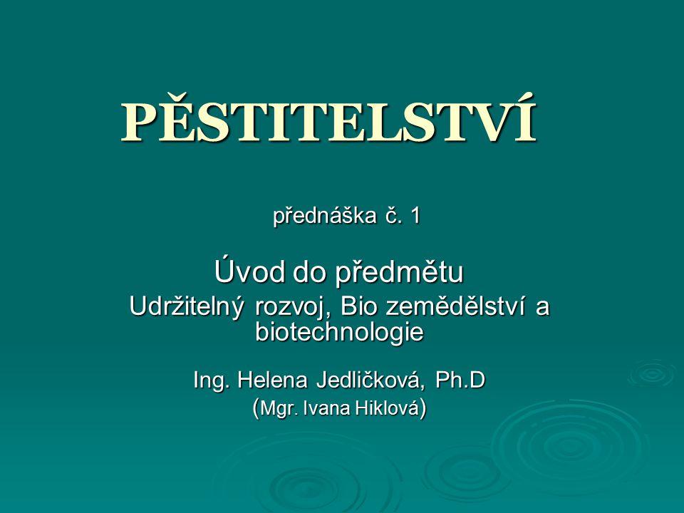 PĚSTITELSTVÍ přednáška č. 1 přednáška č. 1 Úvod do předmětu Udržitelný rozvoj, Bio zemědělství a biotechnologie Ing. Helena Jedličková, Ph.D ( Mgr. Iv