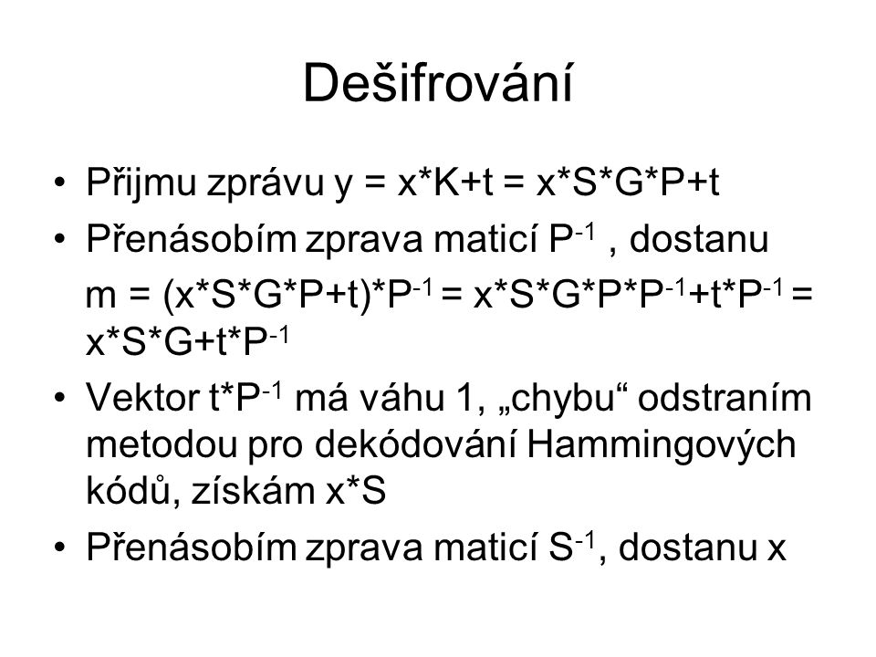 """Dešifrování Přijmu zprávu y = x*K+t = x*S*G*P+t Přenásobím zprava maticí P -1, dostanu m = (x*S*G*P+t)*P -1 = x*S*G*P*P -1 +t*P -1 = x*S*G+t*P -1 Vektor t*P -1 má váhu 1, """"chybu odstraním metodou pro dekódování Hammingových kódů, získám x*S Přenásobím zprava maticí S -1, dostanu x"""