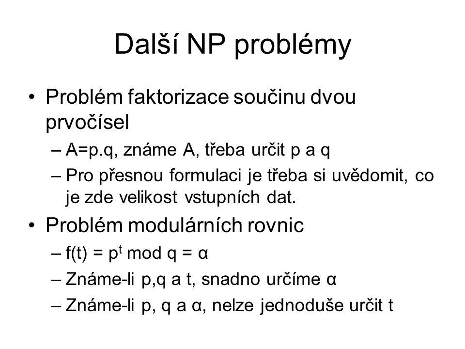 Další NP problémy Problém faktorizace součinu dvou prvočísel –A=p.q, známe A, třeba určit p a q –Pro přesnou formulaci je třeba si uvědomit, co je zde velikost vstupních dat.
