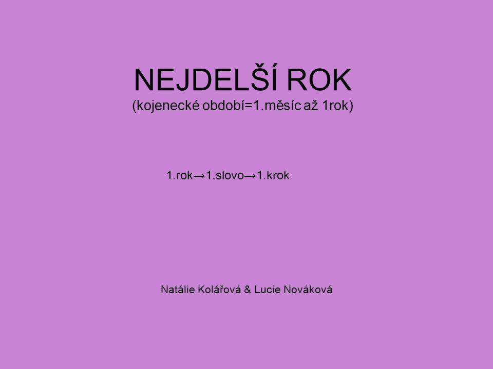 NEJDELŠÍ ROK (kojenecké období=1.měsíc až 1rok) Natálie Kolářová & Lucie Nováková 1.rok→1.slovo→1.krok
