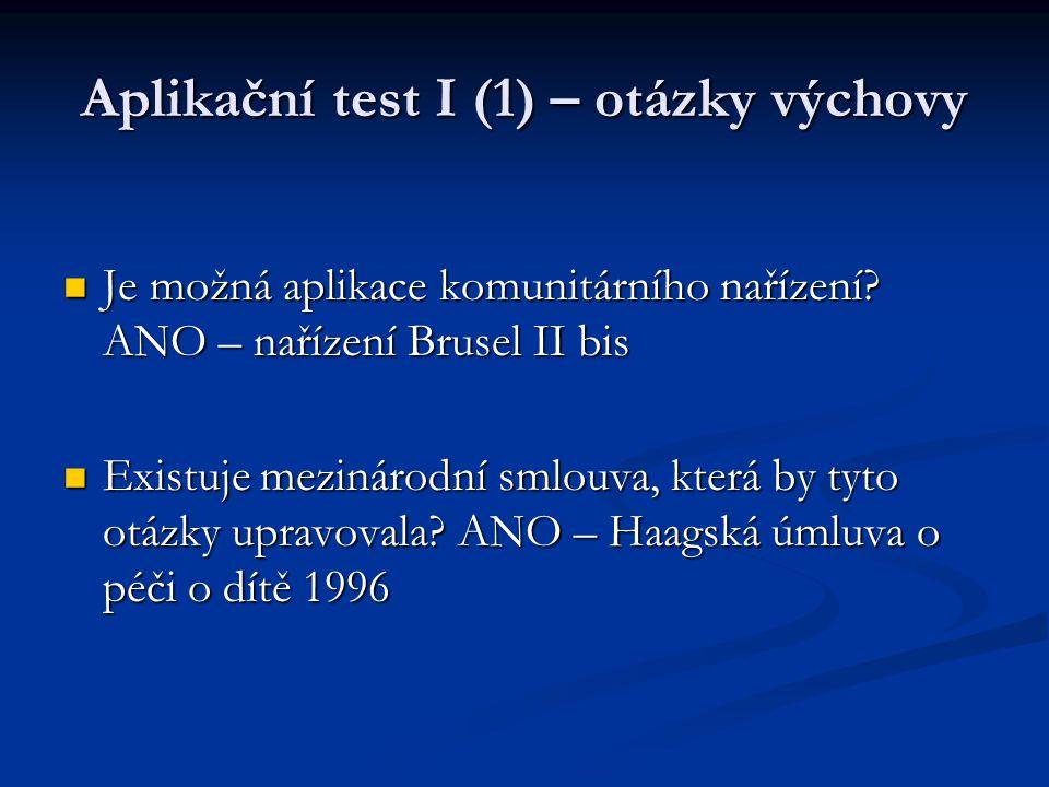 Aplikační test I (1) – otázky výchovy Je možná aplikace komunitárního nařízení? ANO – nařízení Brusel II bis Je možná aplikace komunitárního nařízení?