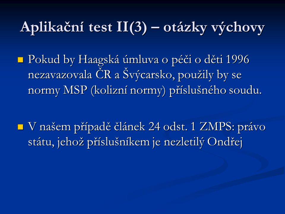 Aplikační test II(3) – otázky výchovy Pokud by Haagská úmluva o péči o děti 1996 nezavazovala ČR a Švýcarsko, použily by se normy MSP (kolizní normy)