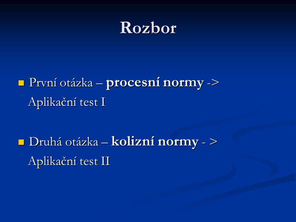 Rozbor První otázka – procesní normy -> První otázka – procesní normy -> Aplikační test I Aplikační test I Druhá otázka – kolizní normy - > Druhá otáz