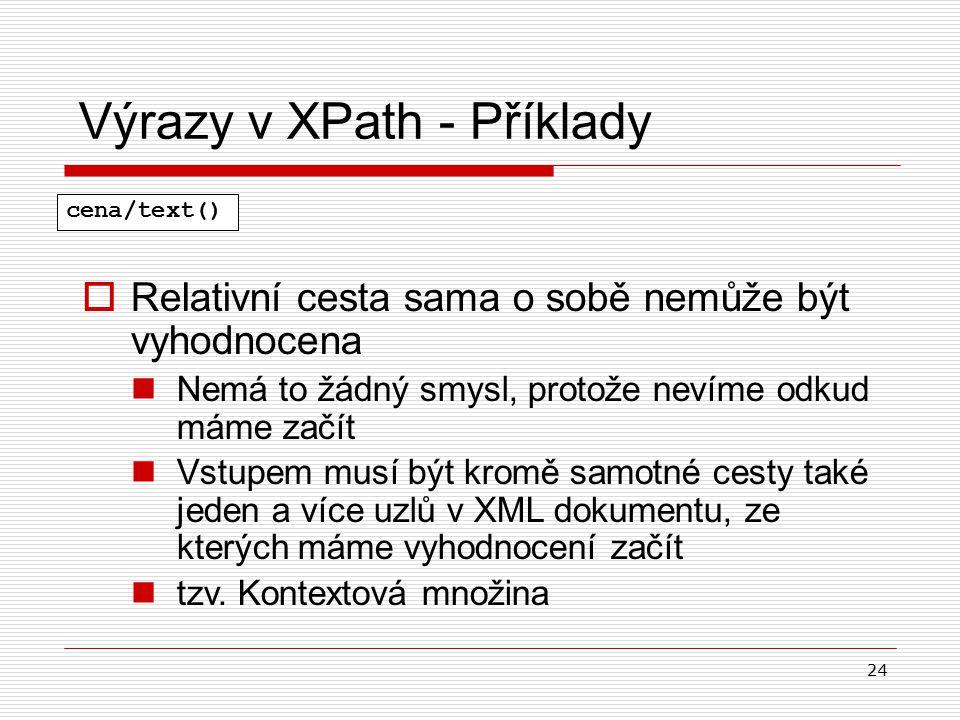 24 Výrazy v XPath - Příklady  Relativní cesta sama o sobě nemůže být vyhodnocena Nemá to žádný smysl, protože nevíme odkud máme začít Vstupem musí bý