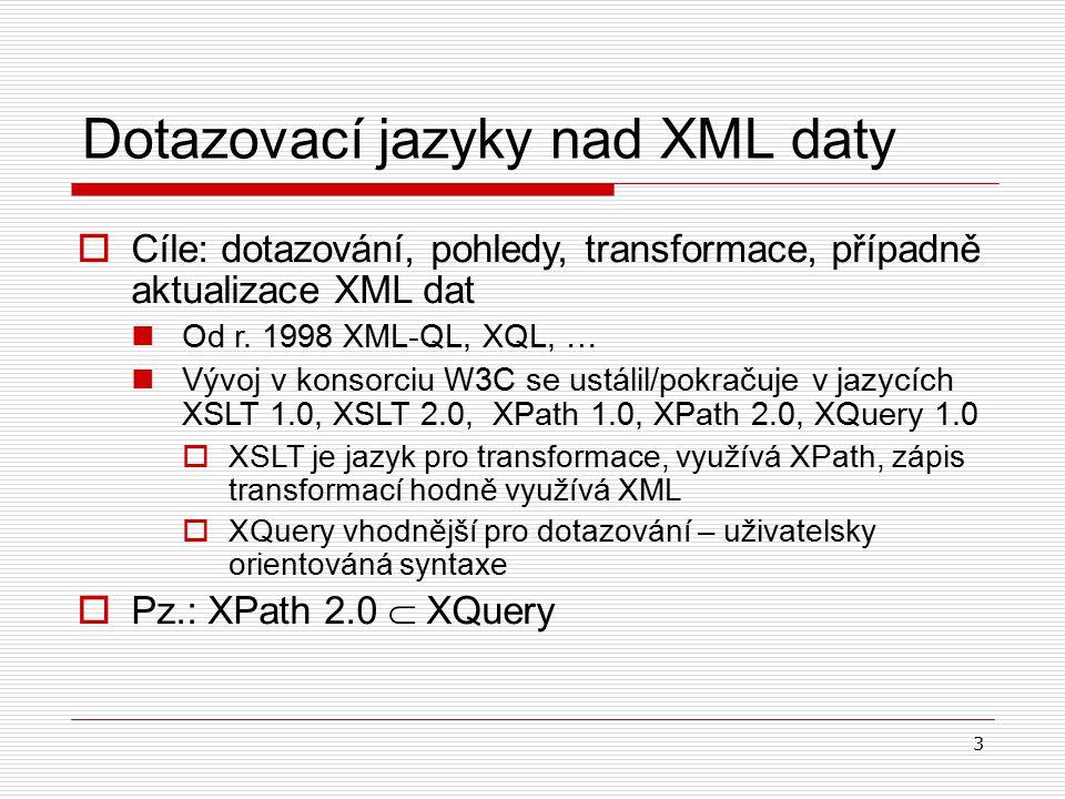 3 Dotazovací jazyky nad XML daty  Cíle: dotazování, pohledy, transformace, případně aktualizace XML dat Od r. 1998 XML-QL, XQL, … Vývoj v konsorciu W