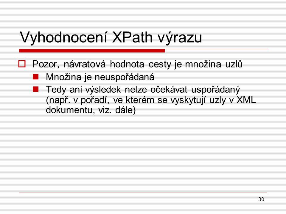 30 Vyhodnocení XPath výrazu  Pozor, návratová hodnota cesty je množina uzlů Množina je neuspořádaná Tedy ani výsledek nelze očekávat uspořádaný (např