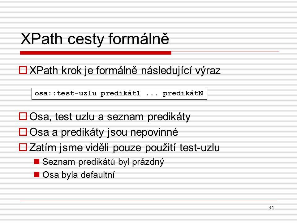 31 XPath cesty formálně  XPath krok je formálně následující výraz  Osa, test uzlu a seznam predikáty  Osa a predikáty jsou nepovinné  Zatím jsme v