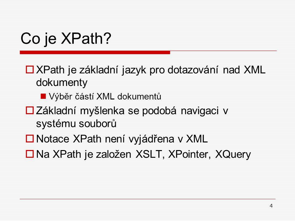4 Co je XPath?  XPath je základní jazyk pro dotazování nad XML dokumenty Výběr částí XML dokumentů  Základní myšlenka se podobá navigaci v systému s