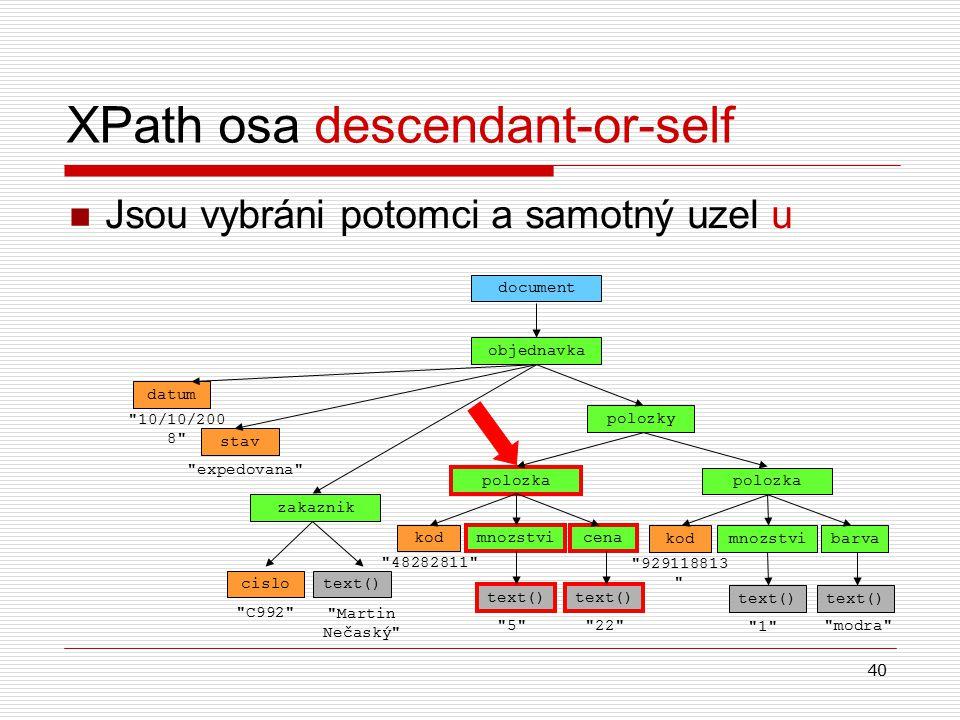 40 XPath osa descendant-or-self Jsou vybráni potomci a samotný uzel u objednavka document datum