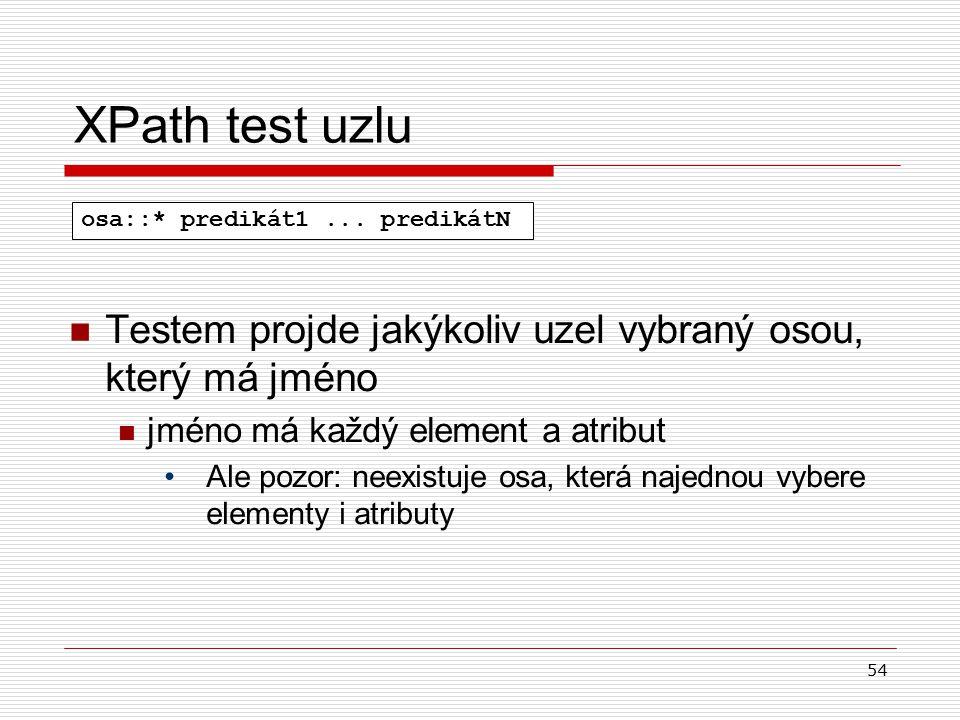 54 XPath test uzlu Testem projde jakýkoliv uzel vybraný osou, který má jméno jméno má každý element a atribut Ale pozor: neexistuje osa, která najedno