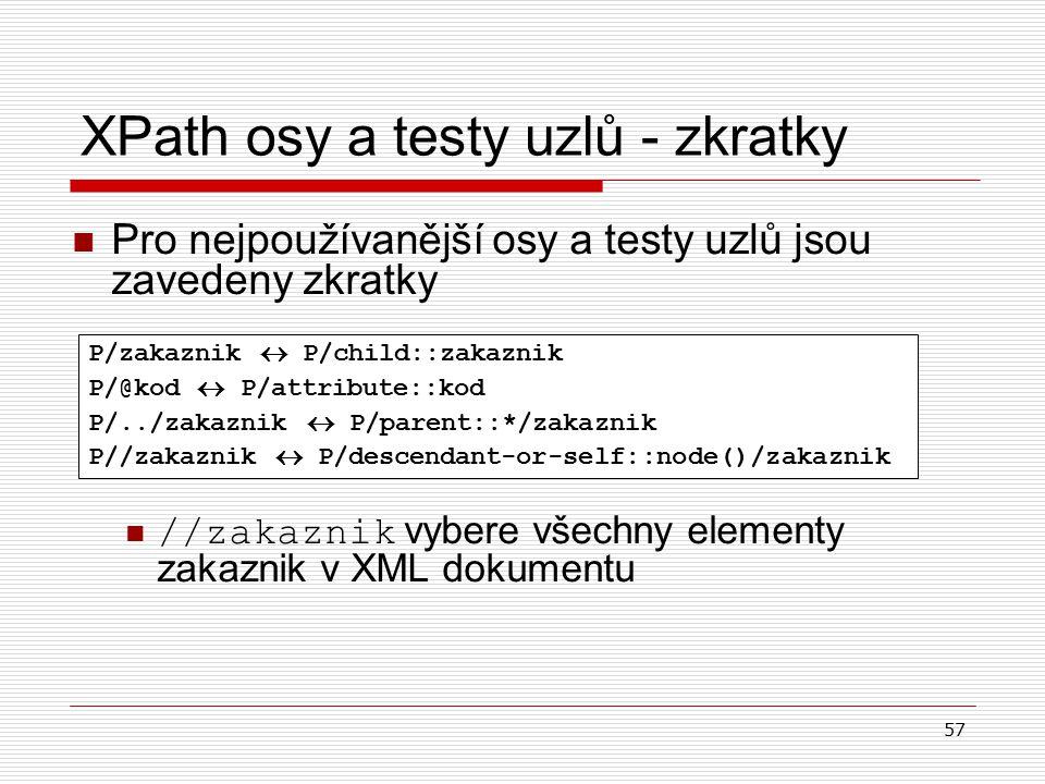 57 XPath osy a testy uzlů - zkratky Pro nejpoužívanější osy a testy uzlů jsou zavedeny zkratky //zakaznik vybere všechny elementy zakaznik v XML dokum
