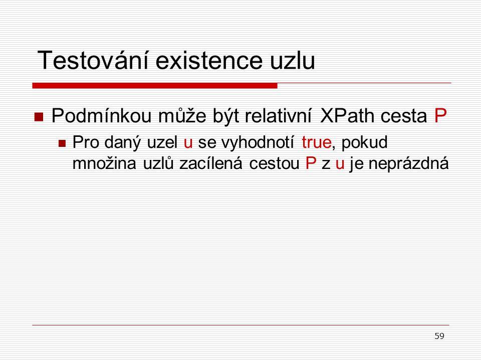 59 Testování existence uzlu Podmínkou může být relativní XPath cesta P Pro daný uzel u se vyhodnotí true, pokud množina uzlů zacílená cestou P z u je