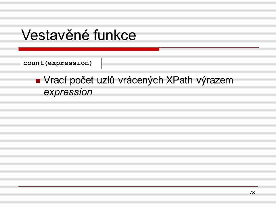 78 Vrací počet uzlů vrácených XPath výrazem expression Vestavěné funkce count(expression)