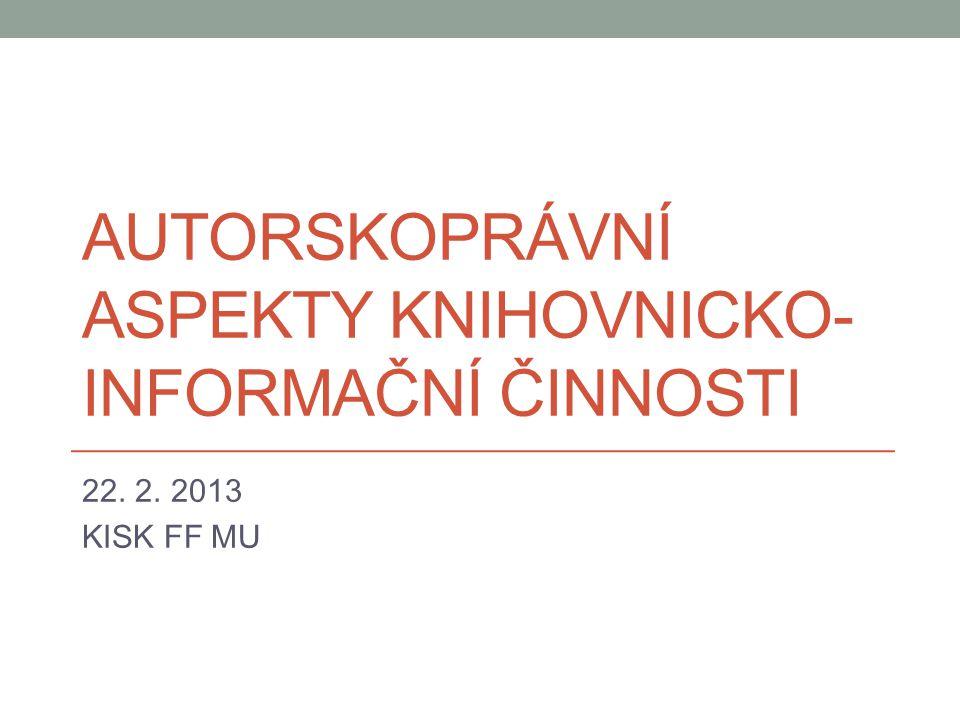 AUTORSKOPRÁVNÍ ASPEKTY KNIHOVNICKO- INFORMAČNÍ ČINNOSTI 22. 2. 2013 KISK FF MU