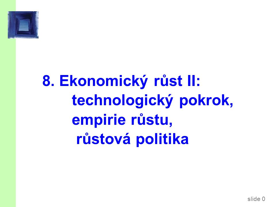 slide 0 8. Ekonomický růst II: technologický pokrok, empirie růstu, růstová politika