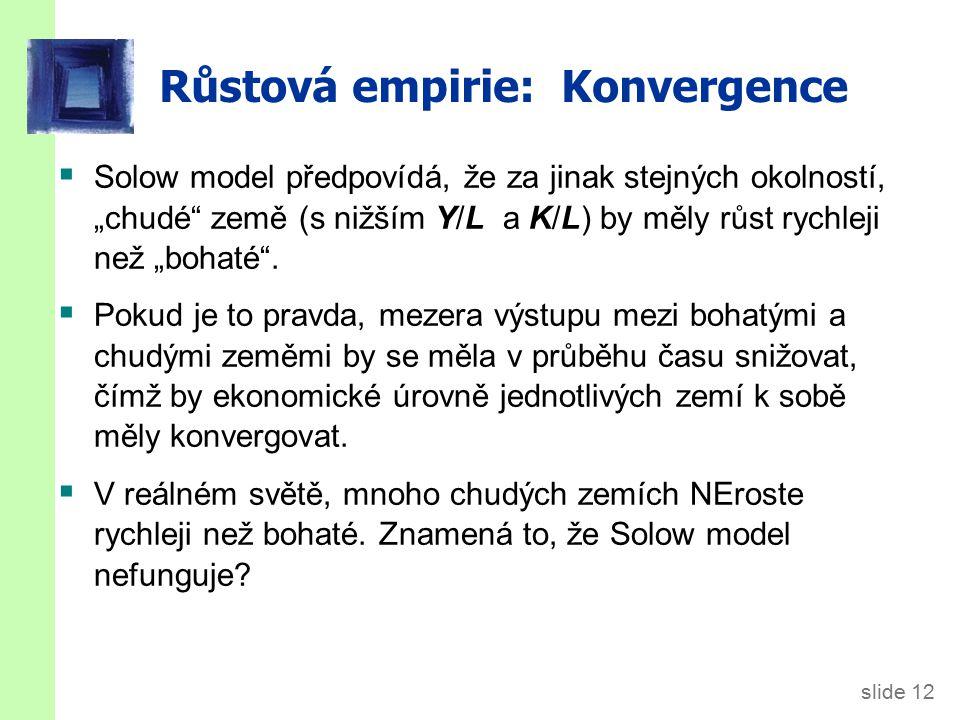 """slide 12 Růstová empirie: Konvergence  Solow model předpovídá, že za jinak stejných okolností, """"chudé"""" země (s nižším Y/L a K/L) by měly růst rychlej"""