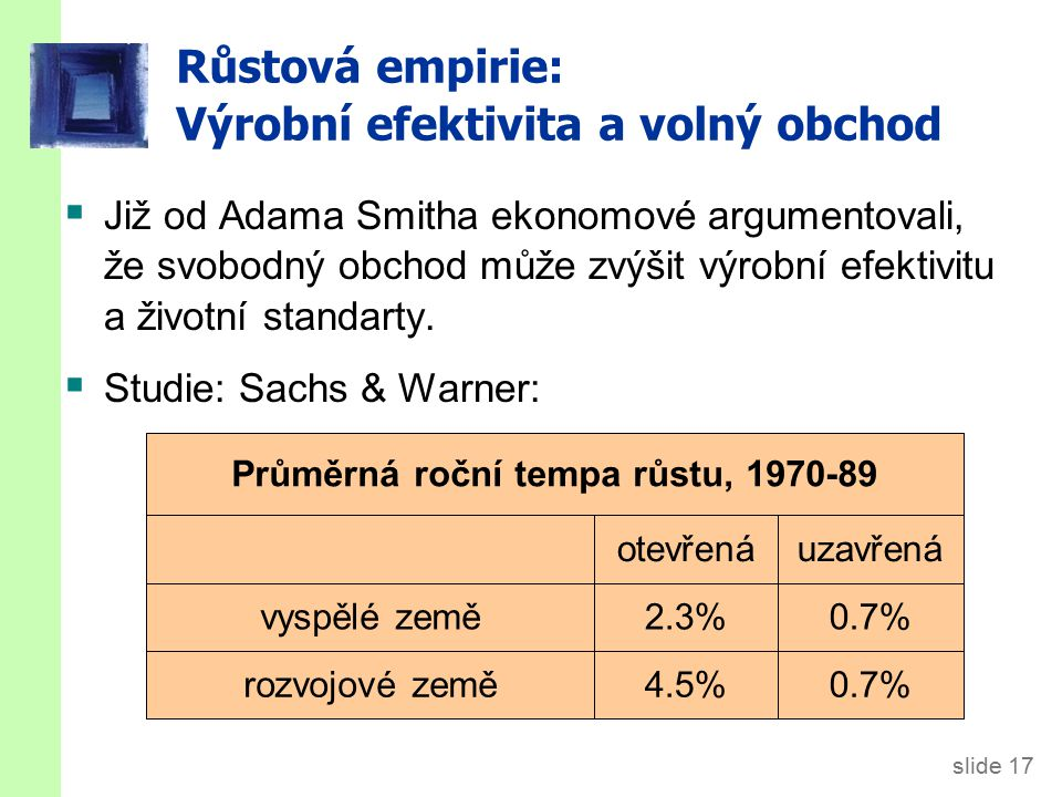 slide 17 Průměrná roční tempa růstu, 1970-89 uzavřenáotevřená Růstová empirie: Výrobní efektivita a volný obchod  Již od Adama Smitha ekonomové argum