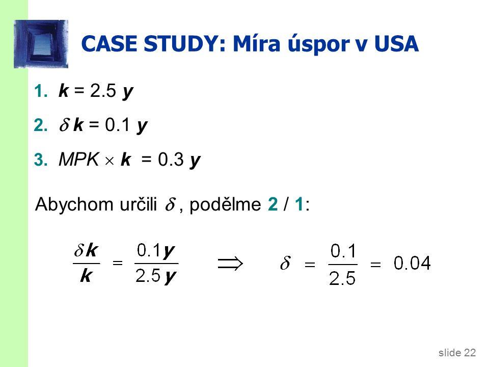 slide 22 CASE STUDY: Míra úspor v USA 1. k = 2.5 y 2.  k = 0.1 y 3. MPK  k = 0.3 y Abychom určili , podělme 2 / 1: