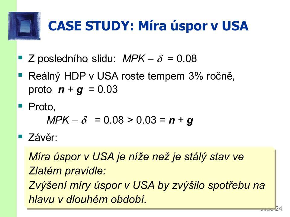 slide 24 CASE STUDY: Míra úspor v USA  Z posledního slidu: MPK   = 0.08  Reálný HDP v USA roste tempem 3% ročně, proto n + g = 0.03  Proto, MPK 