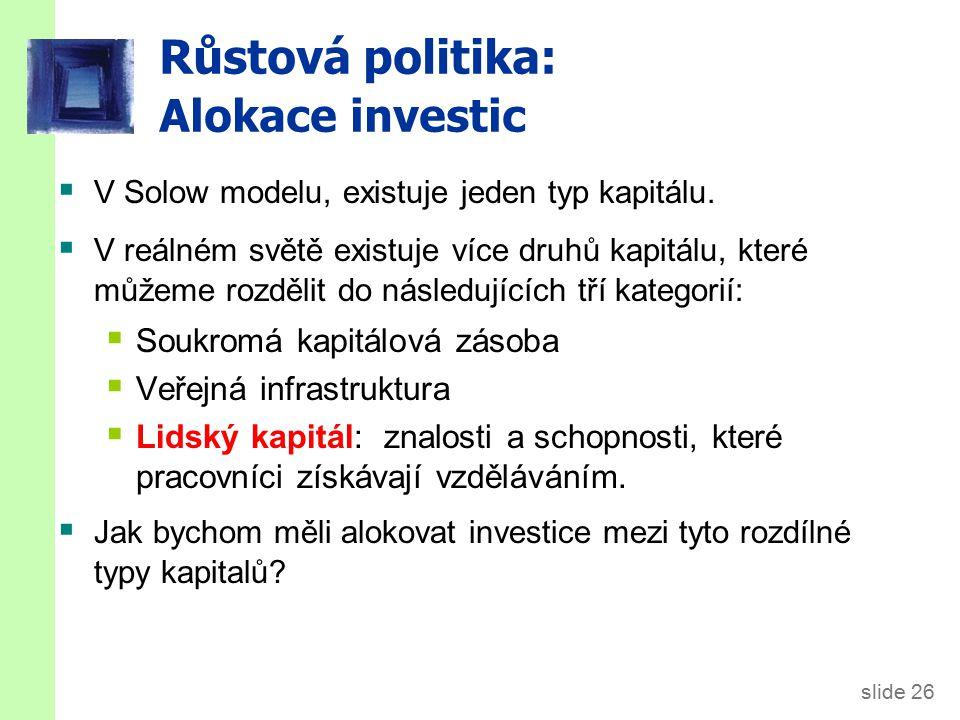 slide 26 Růstová politika: Alokace investic  V Solow modelu, existuje jeden typ kapitálu.  V reálném světě existuje více druhů kapitálu, které můžem