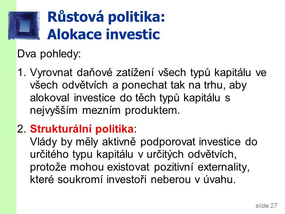 slide 27 Růstová politika: Alokace investic Dva pohledy: 1.Vyrovnat daňové zatížení všech typů kapitálu ve všech odvětvích a ponechat tak na trhu, aby