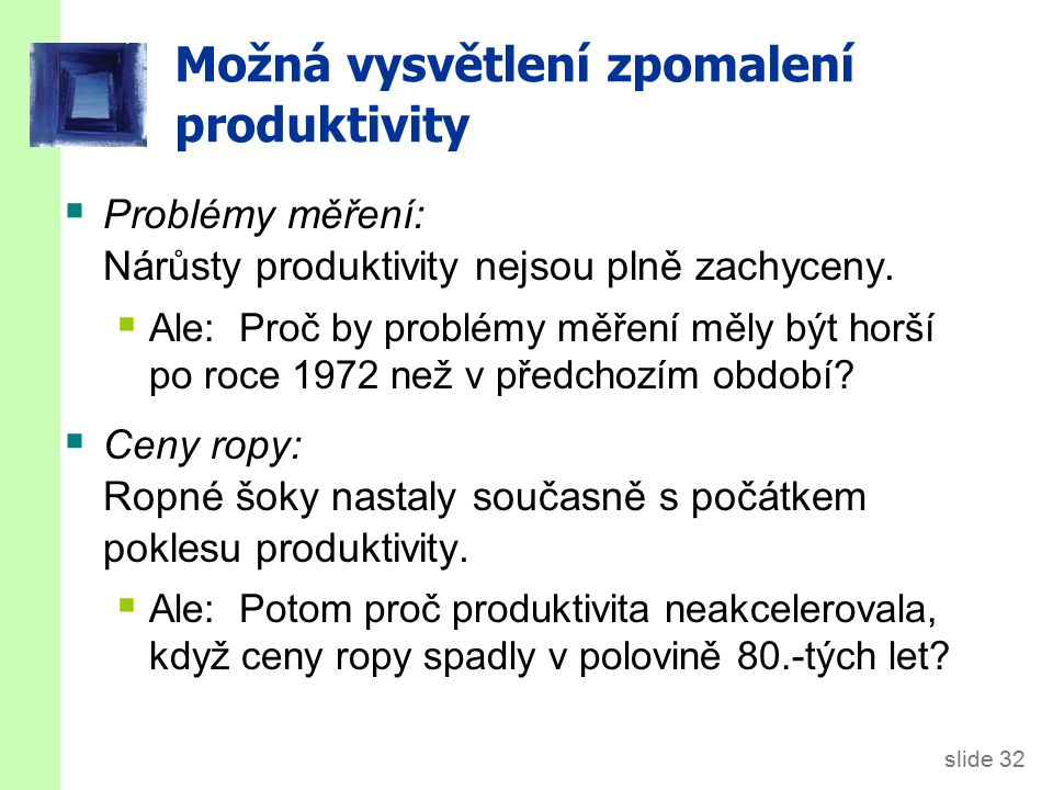 slide 32 Možná vysvětlení zpomalení produktivity  Problémy měření: Nárůsty produktivity nejsou plně zachyceny.  Ale: Proč by problémy měření měly bý
