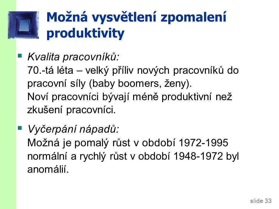 slide 33 Možná vysvětlení zpomalení produktivity  Kvalita pracovníků: 70.-tá léta – velký příliv nových pracovníků do pracovní síly (baby boomers, že
