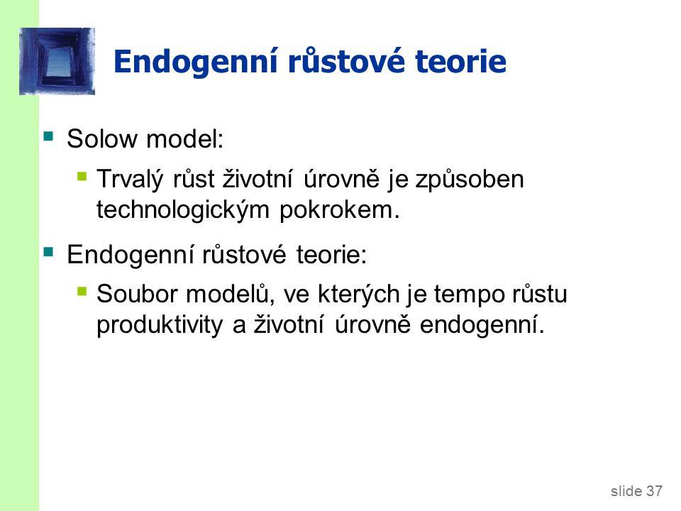 slide 37 Endogenní růstové teorie  Solow model:  Trvalý růst životní úrovně je způsoben technologickým pokrokem.  Endogenní růstové teorie:  Soubo