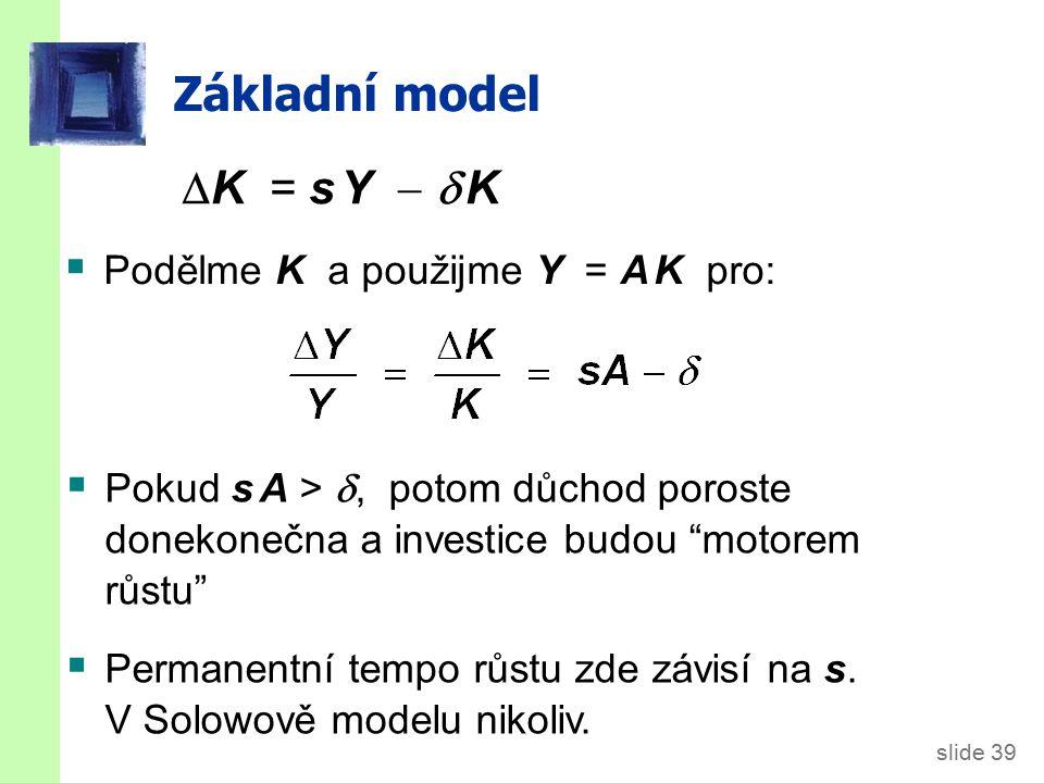 """slide 39 Základní model  K = s Y   K  Pokud s A > , potom důchod poroste donekonečna a investice budou """"motorem růstu""""  Permanentní tempo růstu"""