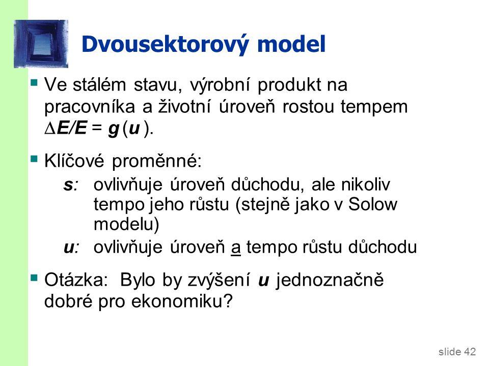 slide 42 Dvousektorový model  Ve stálém stavu, výrobní produkt na pracovníka a životní úroveň rostou tempem  E/E = g (u ).  Klíčové proměnné: s: ov
