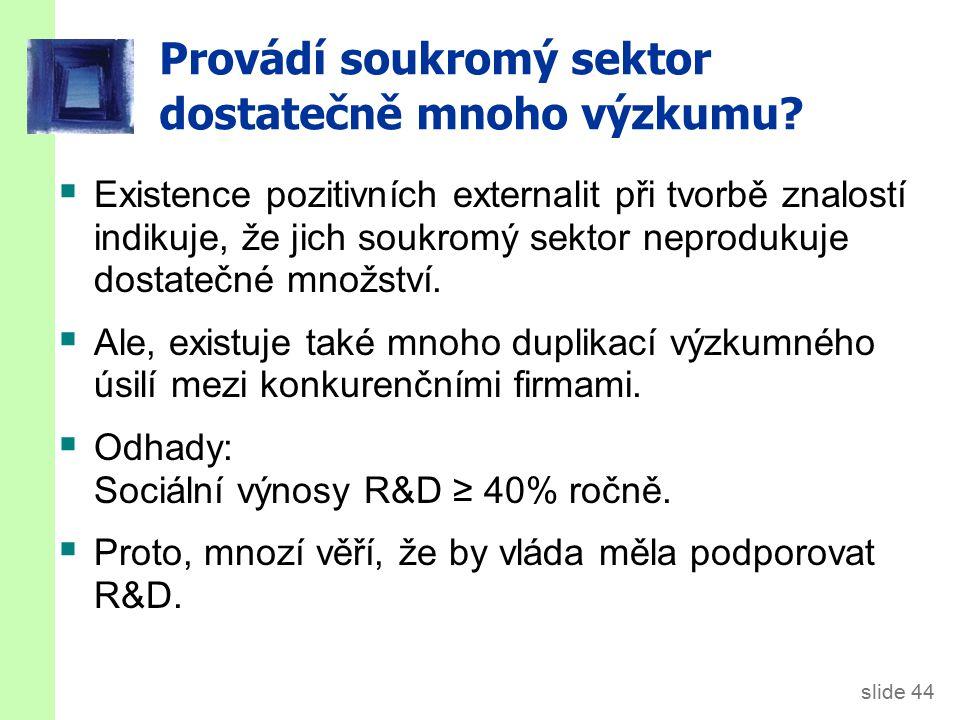 slide 44 Provádí soukromý sektor dostatečně mnoho výzkumu?  Existence pozitivních externalit při tvorbě znalostí indikuje, že jich soukromý sektor ne