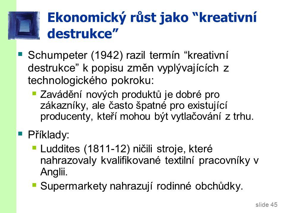 """slide 45 Ekonomický růst jako """"kreativní destrukce""""  Schumpeter (1942) razil termín """"kreativní destrukce"""" k popisu změn vyplývajících z technologické"""