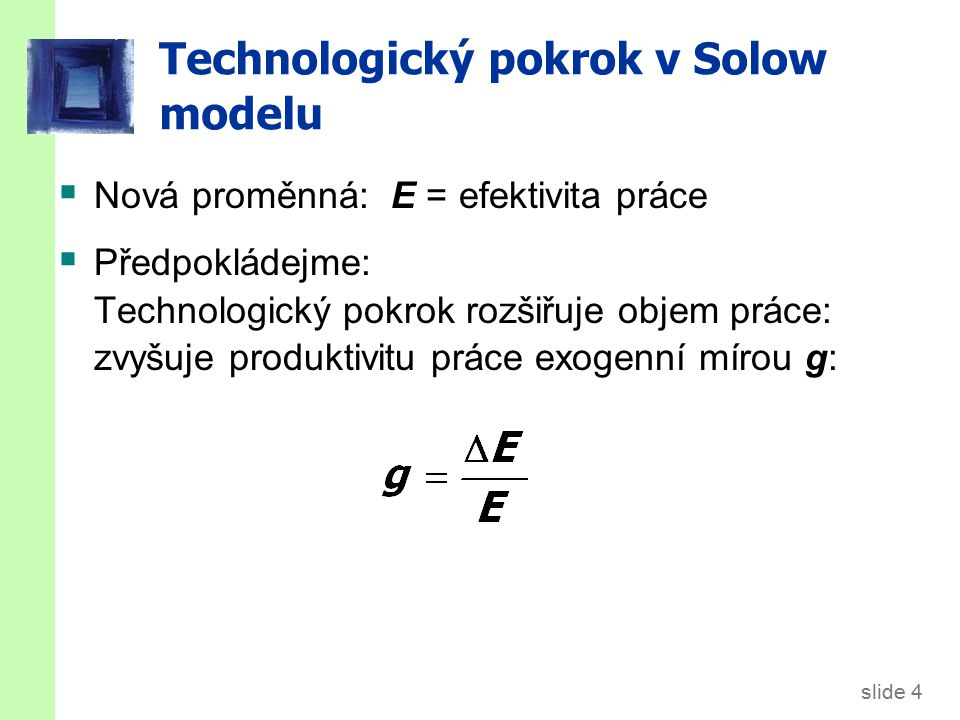 slide 4 Technologický pokrok v Solow modelu  Nová proměnná: E = efektivita práce  Předpokládejme: Technologický pokrok rozšiřuje objem práce: zvyšuj