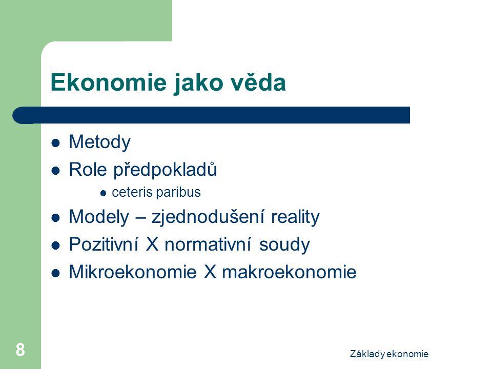 Základy ekonomie 8 Ekonomie jako věda Metody Role předpokladů ceteris paribus Modely – zjednodušení reality Pozitivní X normativní soudy Mikroekonomie