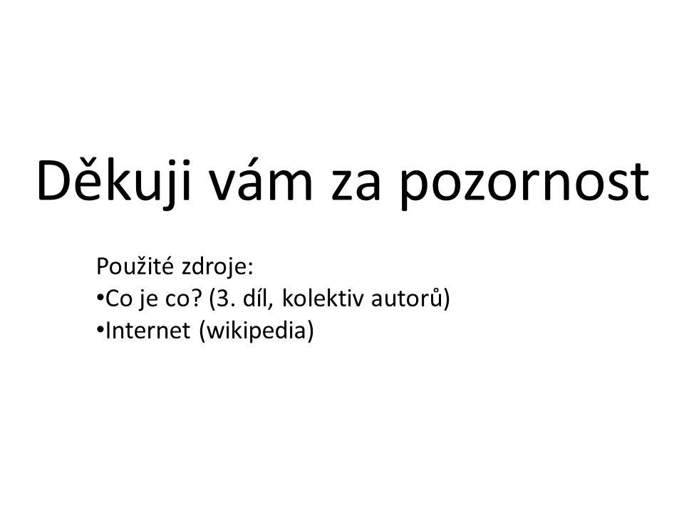 Děkuji vám za pozornost Použité zdroje: Co je co? (3. díl, kolektiv autorů) Internet (wikipedia)