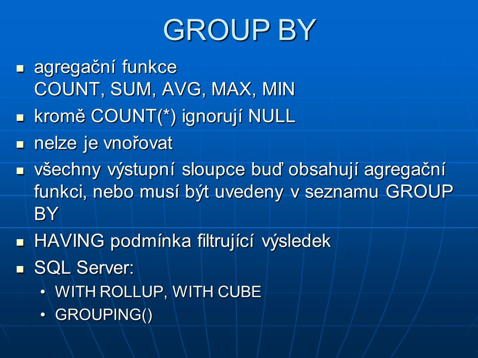 GROUP BY agregační funkce COUNT, SUM, AVG, MAX, MIN agregační funkce COUNT, SUM, AVG, MAX, MIN kromě COUNT(*) ignorují NULL kromě COUNT(*) ignorují NU