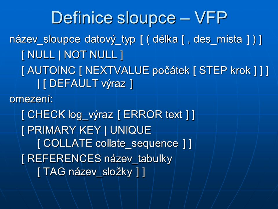 ALTER TABLE (4) Změna omezení tabulky ve VFP: ALTER TABLE název_tabulky [ SET CHECK log_výraz ] [ DROP CHECK ] [ ADD PRIMARY KEY výraz TAG název_složky [ COLLATE collate_sequence ] ] [ DROP PRIMARY KEY ] [ ADD UNIQUE výraz TAG název_složky [ COLLATE collate_sequence ] ] [ DROP UNIQUE TAG název_složky ] [ ADD FOREIGN KEY [ výraz ] TAG název_složky REFERENCES název_tabulky [ TAG název_složky ] ] [ DROP FOREIGN KEY TAG název_složky [ SAVE ] ] Změna omezení tabulky ve VFP: ALTER TABLE název_tabulky [ SET CHECK log_výraz ] [ DROP CHECK ] [ ADD PRIMARY KEY výraz TAG název_složky [ COLLATE collate_sequence ] ] [ DROP PRIMARY KEY ] [ ADD UNIQUE výraz TAG název_složky [ COLLATE collate_sequence ] ] [ DROP UNIQUE TAG název_složky ] [ ADD FOREIGN KEY [ výraz ] TAG název_složky REFERENCES název_tabulky [ TAG název_složky ] ] [ DROP FOREIGN KEY TAG název_složky [ SAVE ] ]