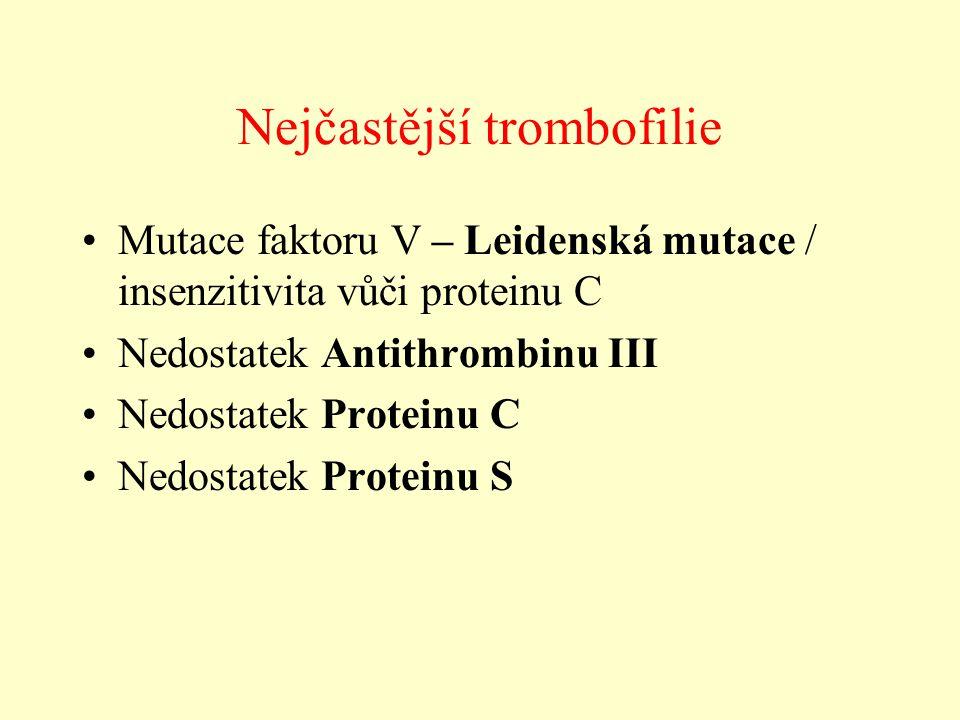 Nejčastější trombofilie Mutace faktoru V – Leidenská mutace / insenzitivita vůči proteinu C Nedostatek Antithrombinu III Nedostatek Proteinu C Nedosta