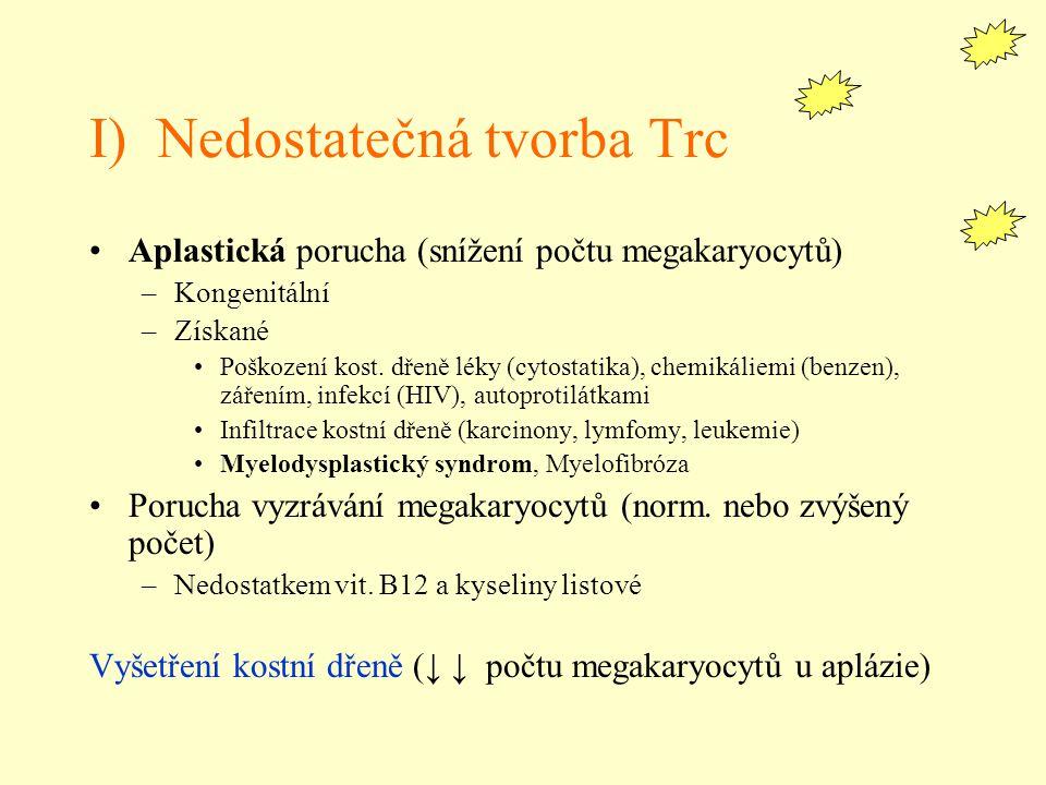 I) Nedostatečná tvorba Trc Aplastická porucha (snížení počtu megakaryocytů) –Kongenitální –Získané Poškození kost. dřeně léky (cytostatika), chemikáli
